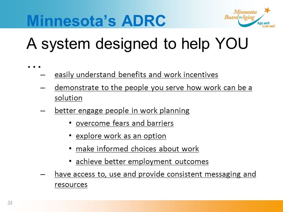 Minnesota's ADRC A system designed to help YOU … 34 – easily understand benefits and work incentives – demonstrate to the people you serve how work can be a solution – better engage people in work planning overcome fears and barriers explore work as an option make informed choices about work achieve better employment outcomes – have access to, use and provide consistent messaging and resources