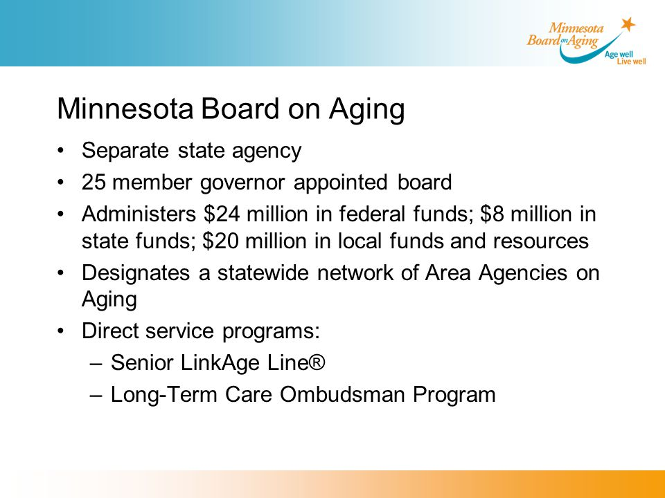 Minnesota Board on Aging Separate state agency 25 member governor appointed board Administers $24 million in federal funds; $8 million in state funds; $20 million in local funds and resources Designates a statewide network of Area Agencies on Aging Direct service programs: –Senior LinkAge Line® –Long-Term Care Ombudsman Program