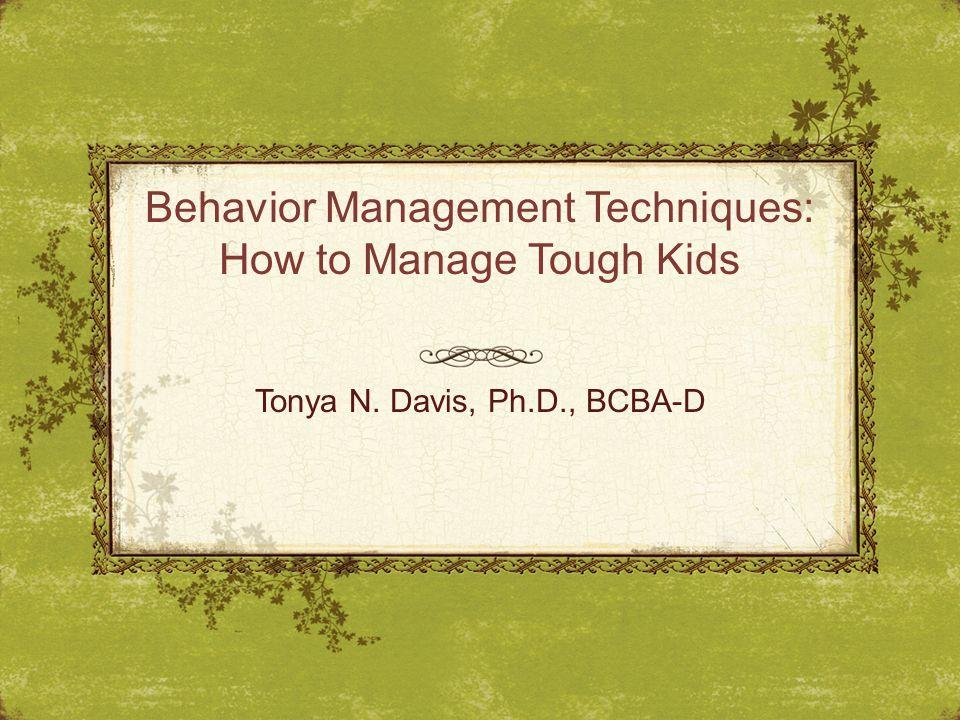 Behavior Management Techniques: How to Manage Tough Kids Tonya N. Davis, Ph.D., BCBA-D