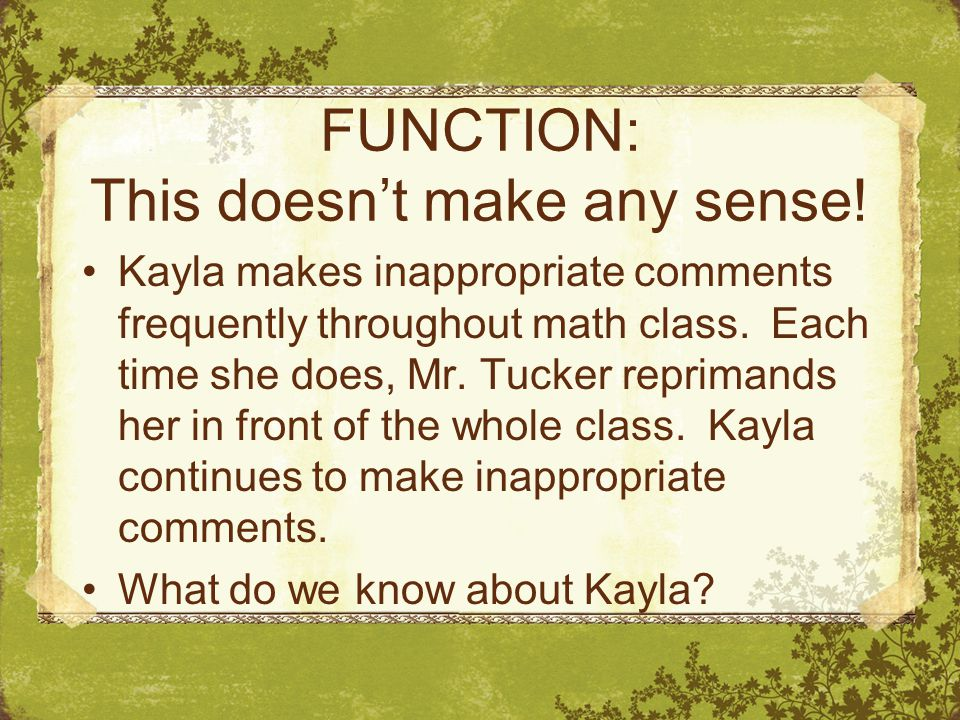FUNCTION: This doesn't make any sense! Kayla makes inappropriate comments frequently throughout math class. Each time she does, Mr. Tucker reprimands