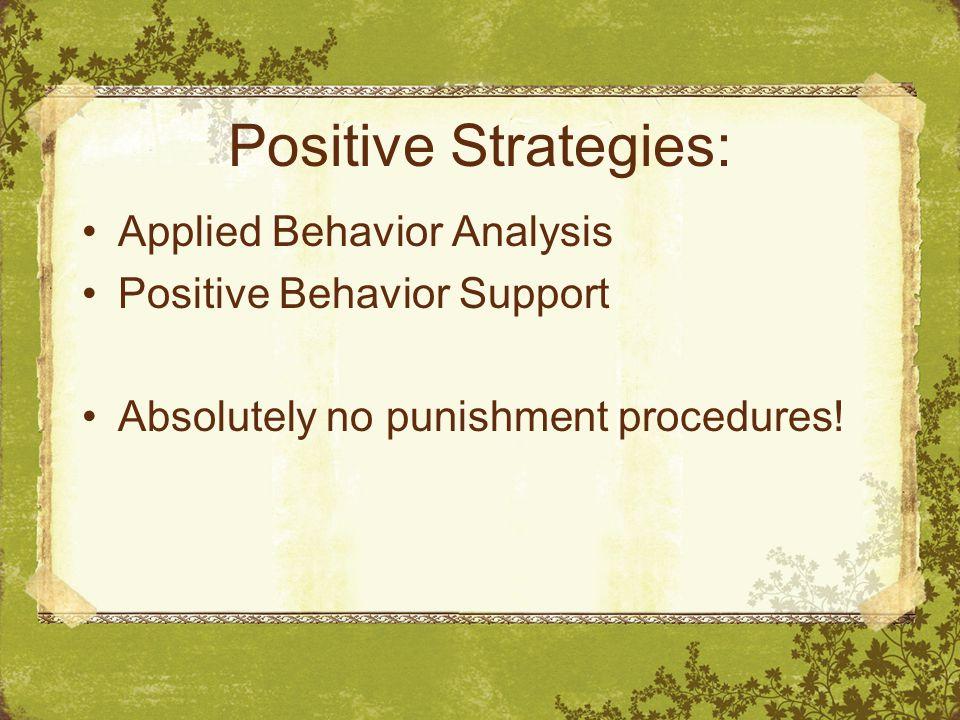 Positive Strategies: Applied Behavior Analysis Positive Behavior Support Absolutely no punishment procedures!