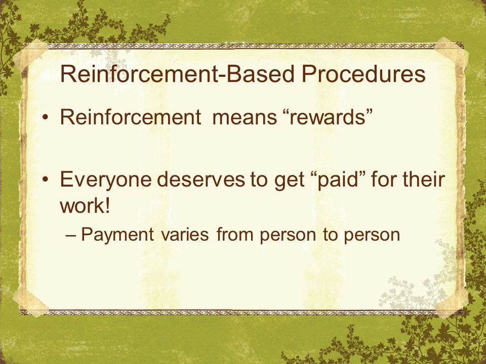Reinforcement-Based Procedures Reinforcement means rewards Everyone deserves to get paid for their work.