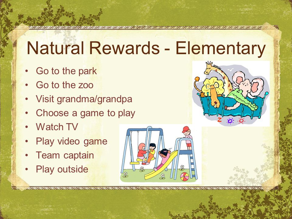 Natural Rewards - Elementary Go to the park Go to the zoo Visit grandma/grandpa Choose a game to play Watch TV Play video game Team captain Play outsi