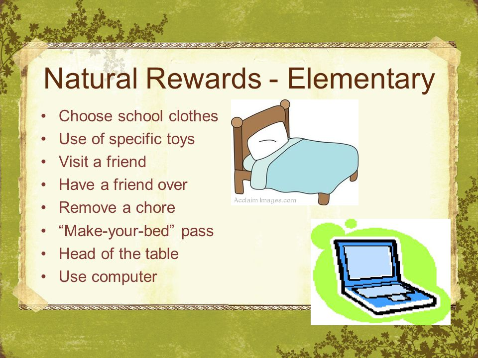 Natural Rewards - Elementary Choose school clothes Use of specific toys Visit a friend Have a friend over Remove a chore Make-your-bed pass Head of the table Use computer