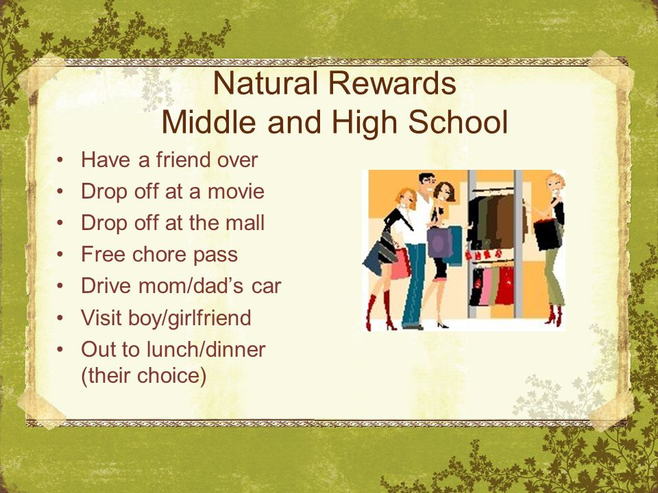 Natural Rewards Middle and High School Have a friend over Drop off at a movie Drop off at the mall Free chore pass Drive mom/dad's car Visit boy/girlf