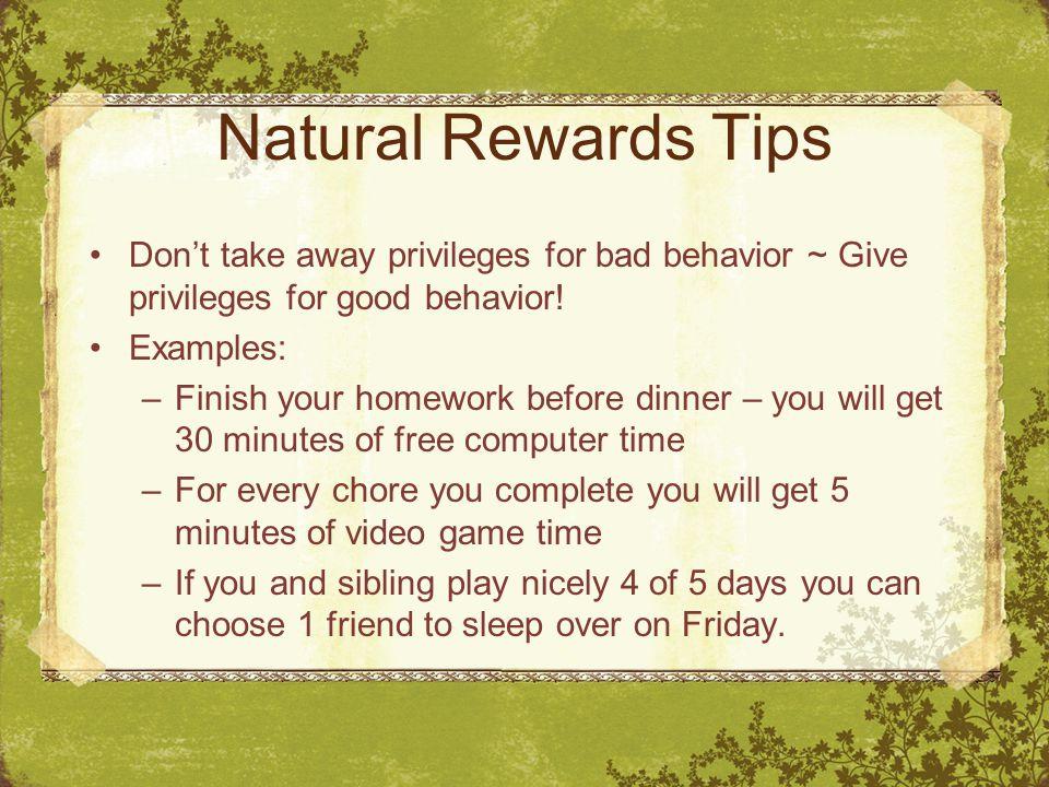 Natural Rewards Tips Don't take away privileges for bad behavior ~ Give privileges for good behavior.