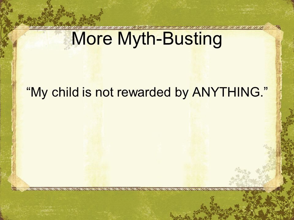 More Myth-Busting My child is not rewarded by ANYTHING.
