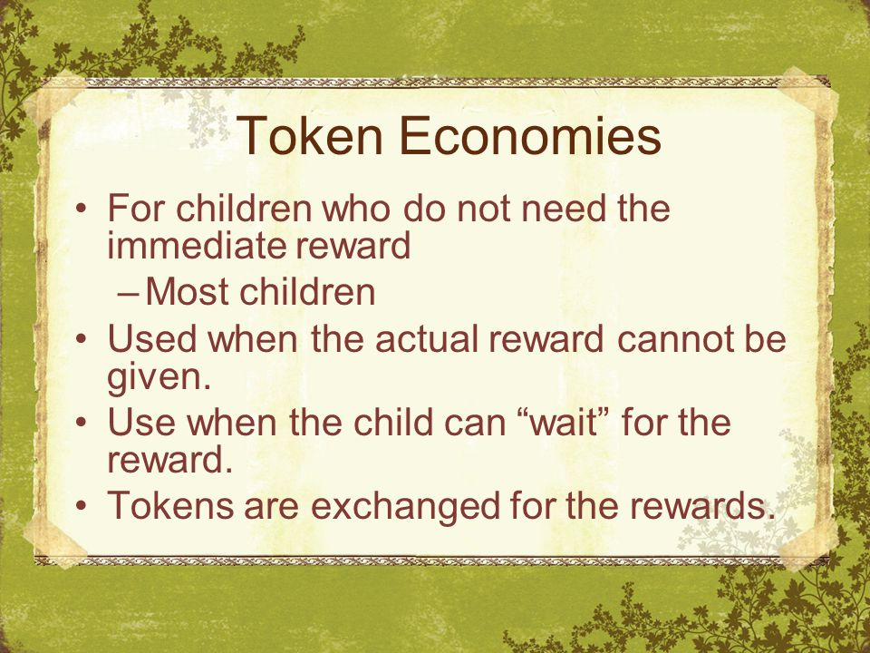Token Economies For children who do not need the immediate reward –Most children Used when the actual reward cannot be given.