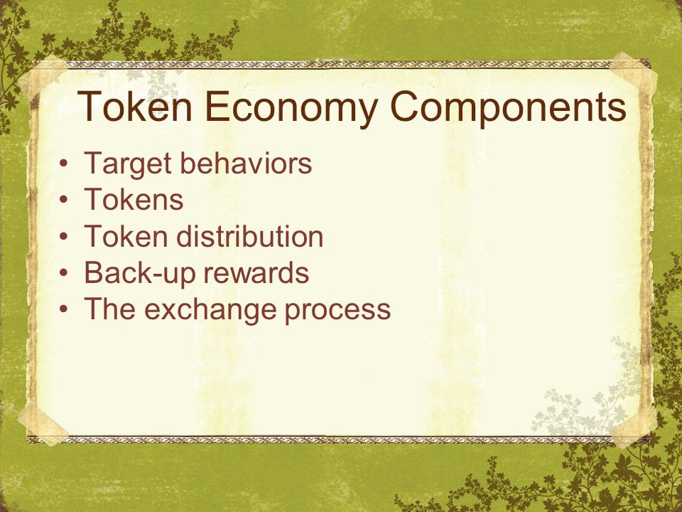 Token Economy Components Target behaviors Tokens Token distribution Back-up rewards The exchange process