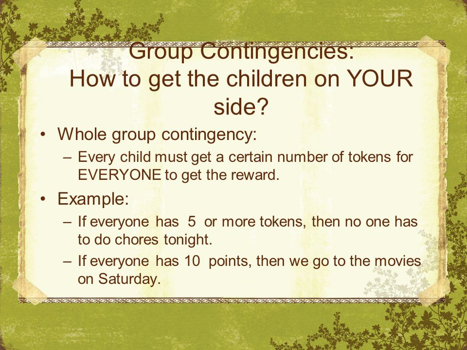 Group Contingencies: How to get the children on YOUR side? Whole group contingency: –Every child must get a certain number of tokens for EVERYONE to g