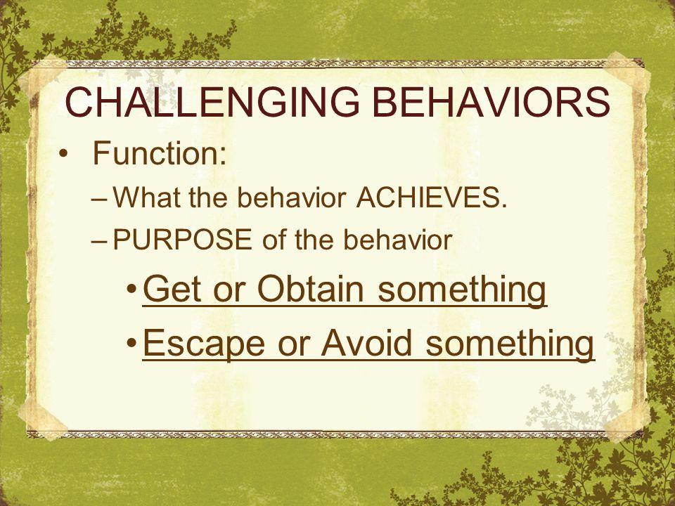 CHALLENGING BEHAVIORS Function: –What the behavior ACHIEVES.