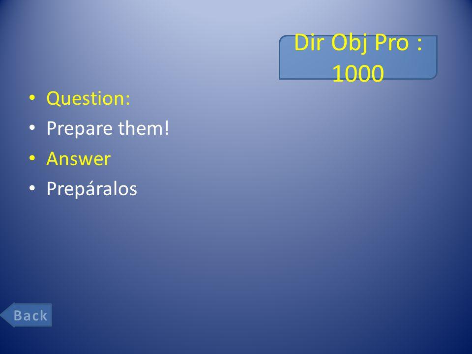 Dir Obj Pro : 1000 Question: Prepare them! Answer Prepáralos