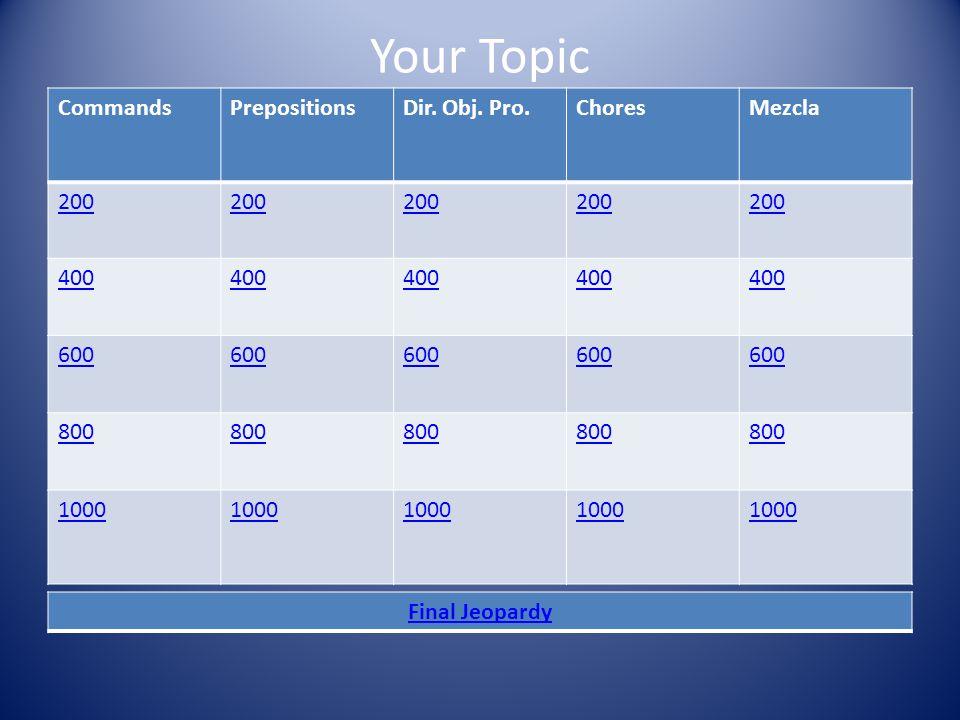 Your Topic CommandsPrepositionsDir. Obj. Pro.ChoresMezcla 200 400 600 800 1000 Final Jeopardy