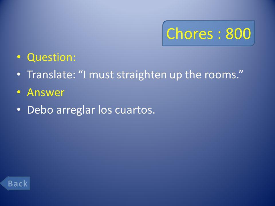 Chores : 800 Question: Translate: I must straighten up the rooms. Answer Debo arreglar los cuartos.
