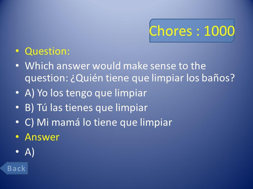 Chores : 1000 Question: Which answer would make sense to the question: ¿Quién tiene que limpiar los baños.