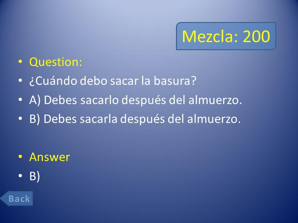 Mezcla: 200 Question: ¿Cuándo debo sacar la basura.