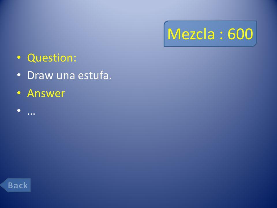 Mezcla : 600 Question: Draw una estufa. Answer …