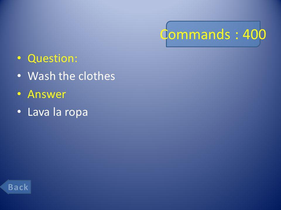 Commands : 400 Question: Wash the clothes Answer Lava la ropa