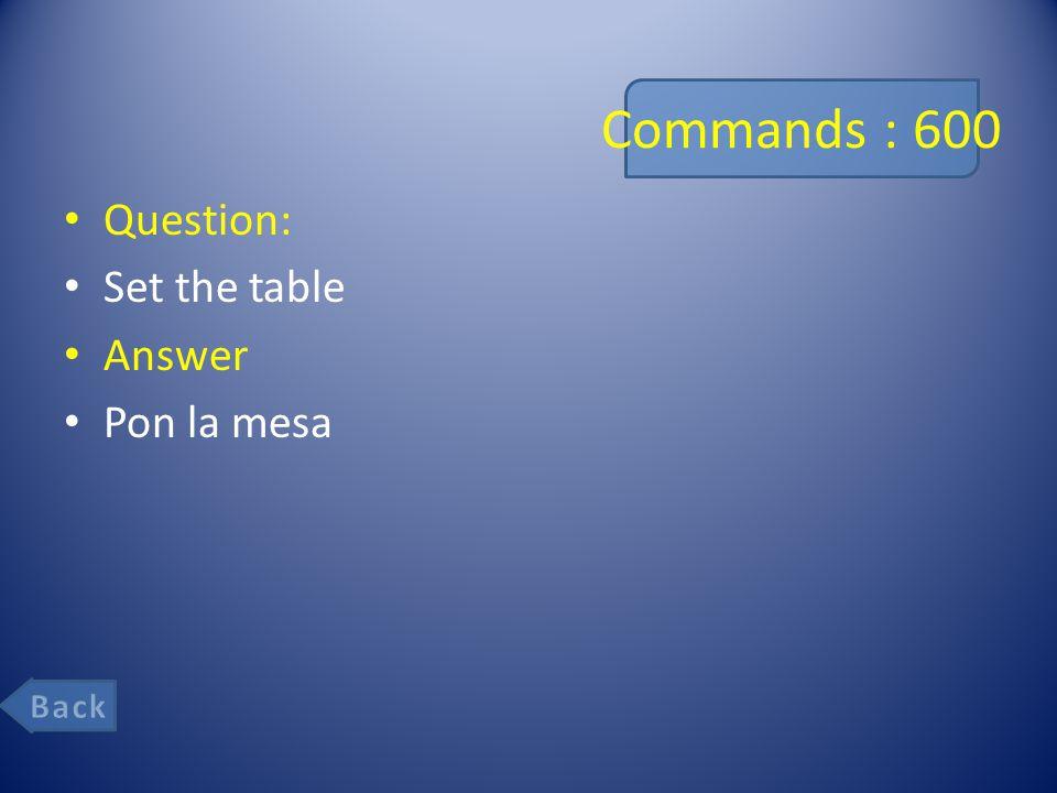 Commands : 600 Question: Set the table Answer Pon la mesa