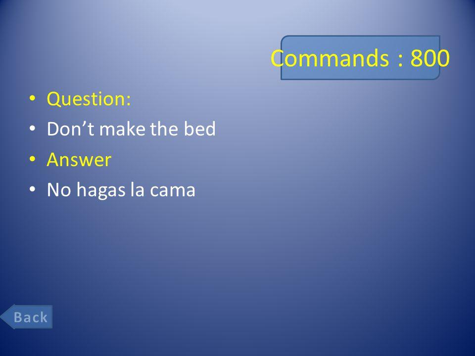Commands : 800 Question: Don't make the bed Answer No hagas la cama