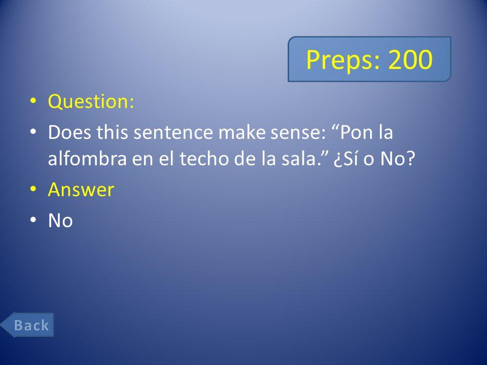 Preps: 200 Question: Does this sentence make sense: Pon la alfombra en el techo de la sala. ¿Sí o No.