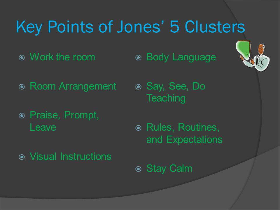 Key Points of Jones' 5 Clusters  Body Language  Say, See, Do Teaching  Rules, Routines, and Expectations  Stay Calm  Work the room  Room Arrangement  Praise, Prompt, Leave  Visual Instructions