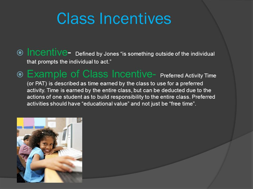 Class Incentives  Incentive- Defined by Jones is something outside of the individual that prompts the individual to act.  Example of Class Incentive- Preferred Activity Time (or PAT) is described as time earned by the class to use for a preferred activity.