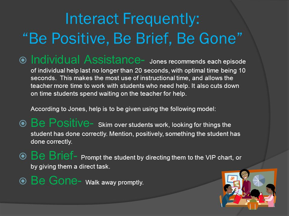 Interact Frequently: Be Positive, Be Brief, Be Gone  Individual Assistance- Jones recommends each episode of individual help last no longer than 20 seconds, with optimal time being 10 seconds.