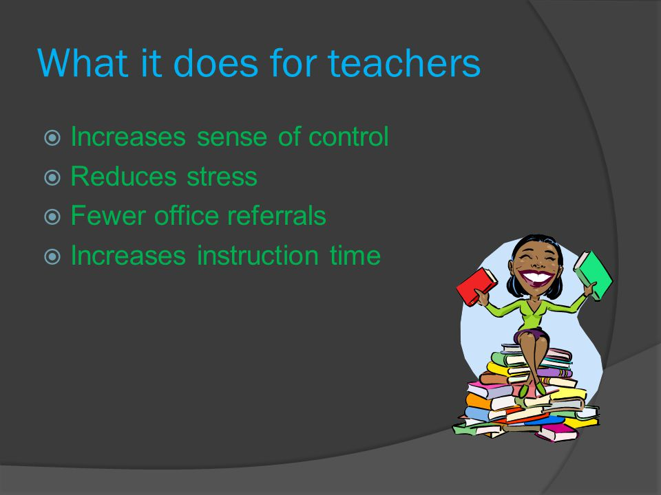 What it does for teachers  Increases sense of control  Reduces stress  Fewer office referrals  Increases instruction time