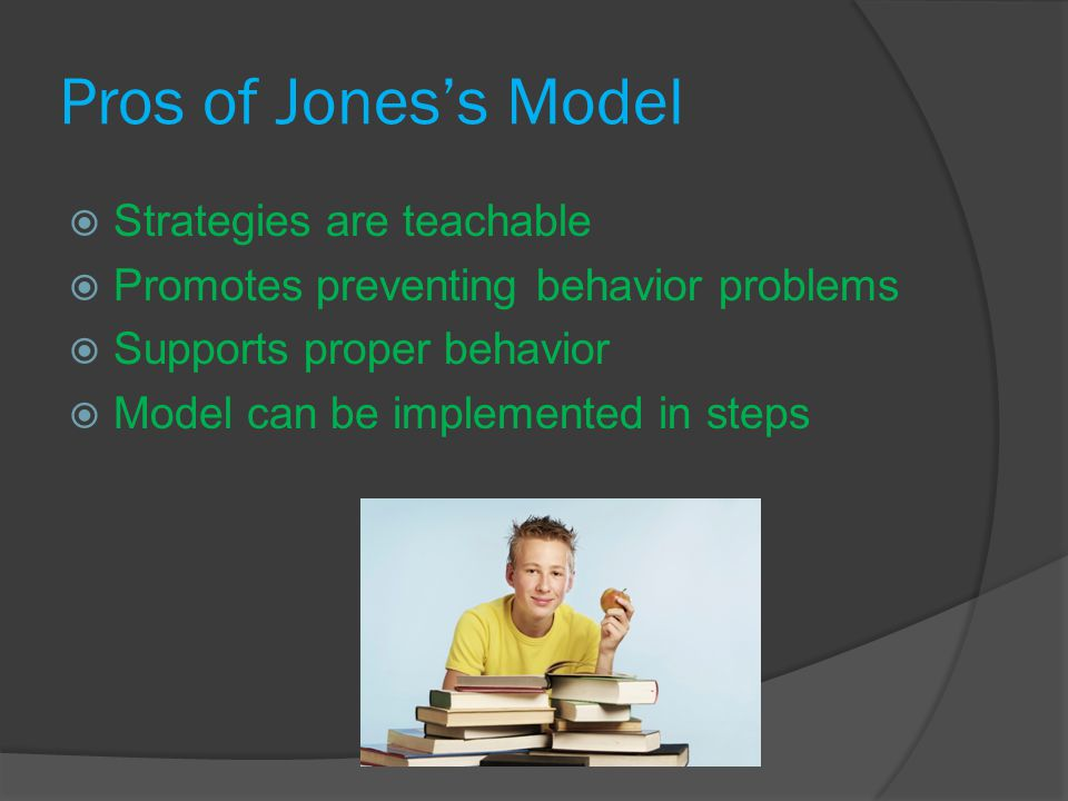 Pros of Jones's Model  Strategies are teachable  Promotes preventing behavior problems  Supports proper behavior  Model can be implemented in steps