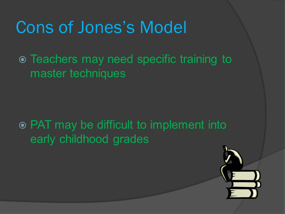 Cons of Jones's Model  Teachers may need specific training to master techniques  PAT may be difficult to implement into early childhood grades