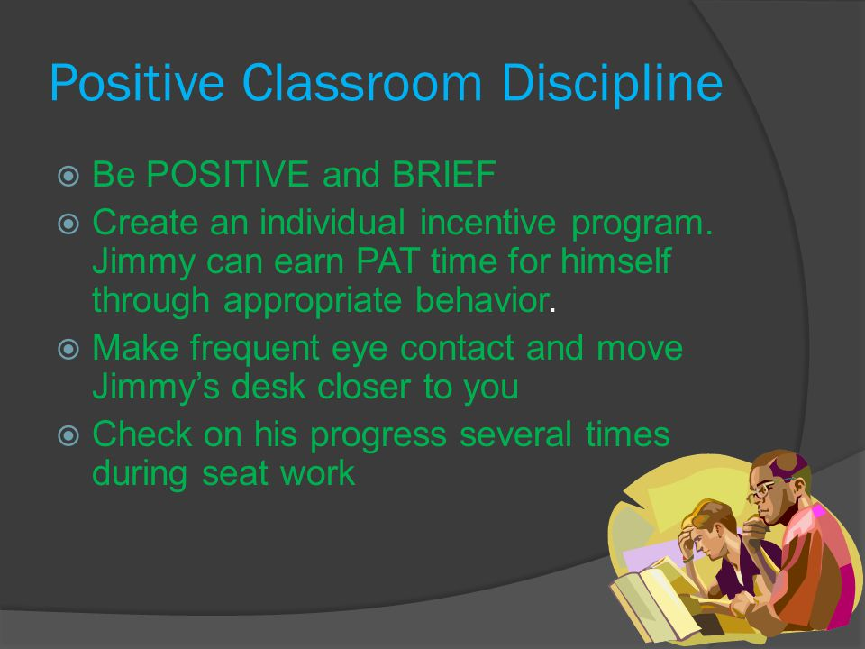 Positive Classroom Discipline  Be POSITIVE and BRIEF  Create an individual incentive program.