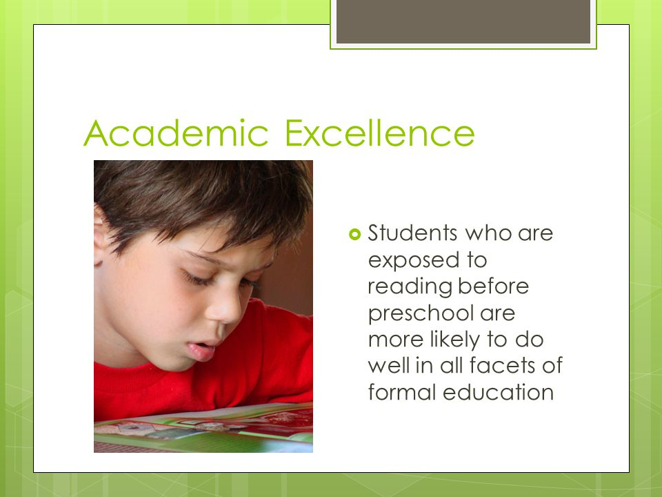 Academic Excellence  Students who are exposed to reading before preschool are more likely to do well in all facets of formal education