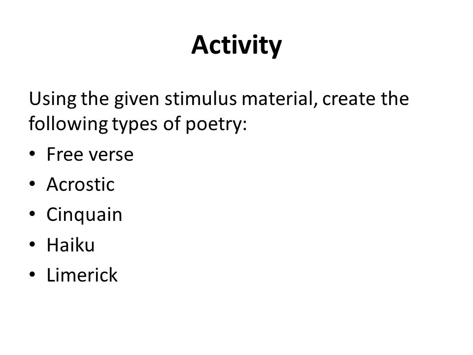 Activity Using the given stimulus material, create the following types of poetry: Free verse Acrostic Cinquain Haiku Limerick