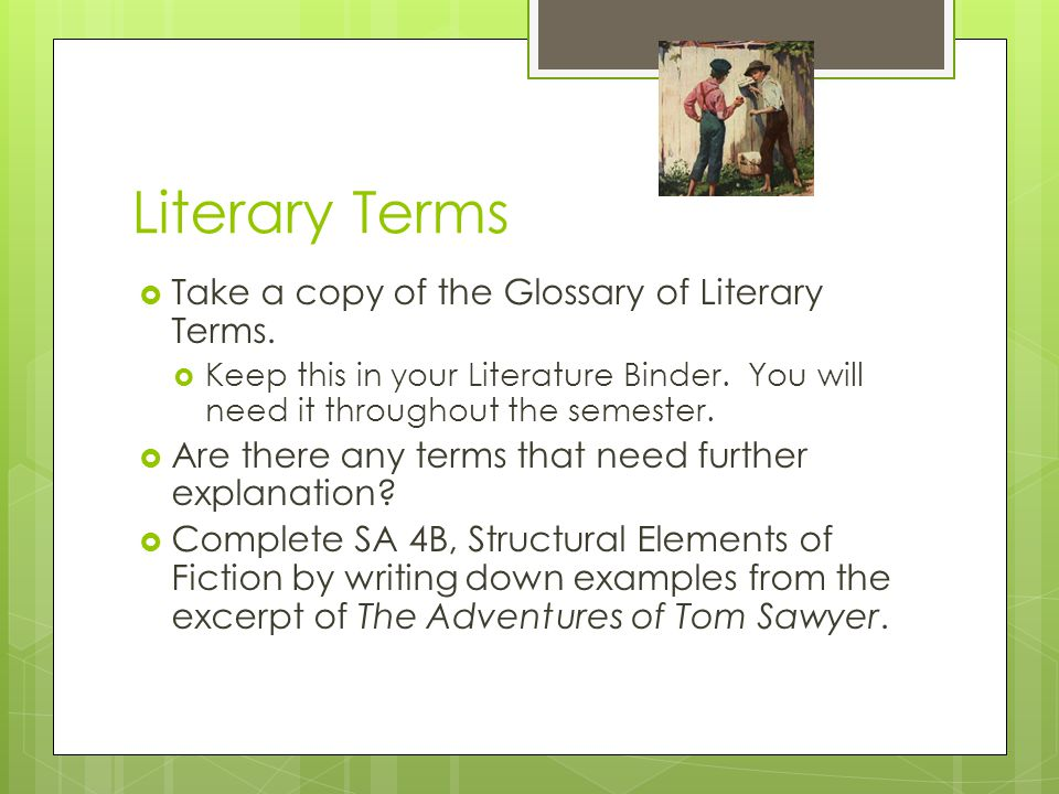 Literary Terms  Take a copy of the Glossary of Literary Terms.  Keep this in your Literature Binder. You will need it throughout the semester.  Are