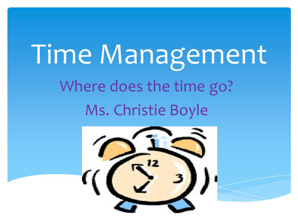 Time Management Where does the time go? Ms. Christie Boyle