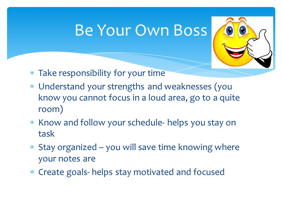  Take responsibility for your time  Understand your strengths and weaknesses (you know you cannot focus in a loud area, go to a quite room)  Know and follow your schedule- helps you stay on task  Stay organized – you will save time knowing where your notes are  Create goals- helps stay motivated and focused Be Your Own Boss
