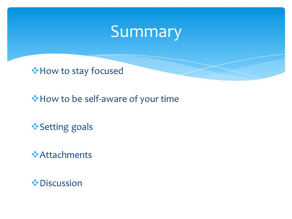  How to stay focused  How to be self-aware of your time  Setting goals  Attachments  Discussion Summary