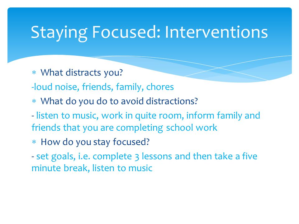  What distracts you.-loud noise, friends, family, chores  What do you do to avoid distractions.