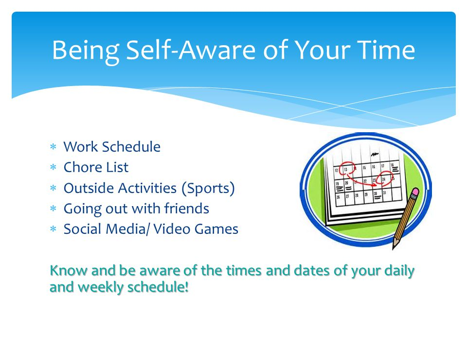  Work Schedule  Chore List  Outside Activities (Sports)  Going out with friends  Social Media/ Video Games Know and be aware of the times and dates of your daily and weekly schedule.