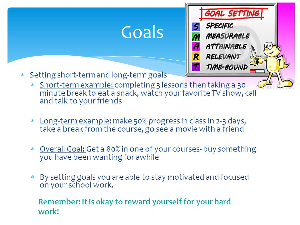  Setting short-term and long-term goals  Short-term example: completing 3 lessons then taking a 30 minute break to eat a snack, watch your favorite TV show, call and talk to your friends  Long-term example: make 50% progress in class in 2-3 days, take a break from the course, go see a movie with a friend  Overall Goal: Get a 80% in one of your courses- buy something you have been wanting for awhile  By setting goals you are able to stay motivated and focused on your school work.