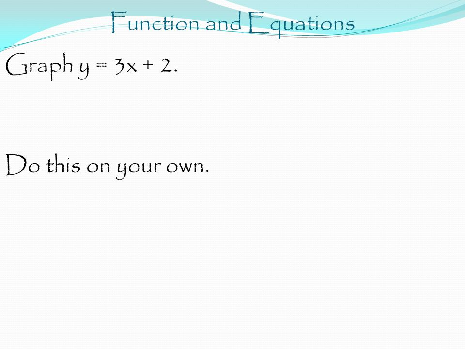 Function and Equations Graph y = 3x + 2. Do this on your own.