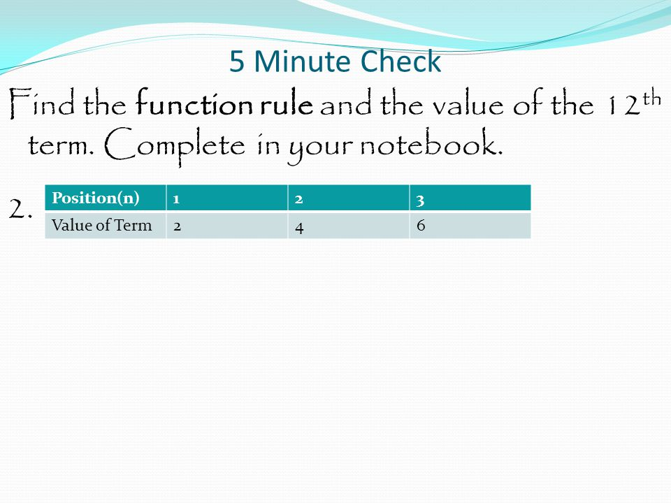 5 Minute Check Find the function rule and the value of the 12 th term. Complete in your notebook. 2. Position(n)123 Value of Term246