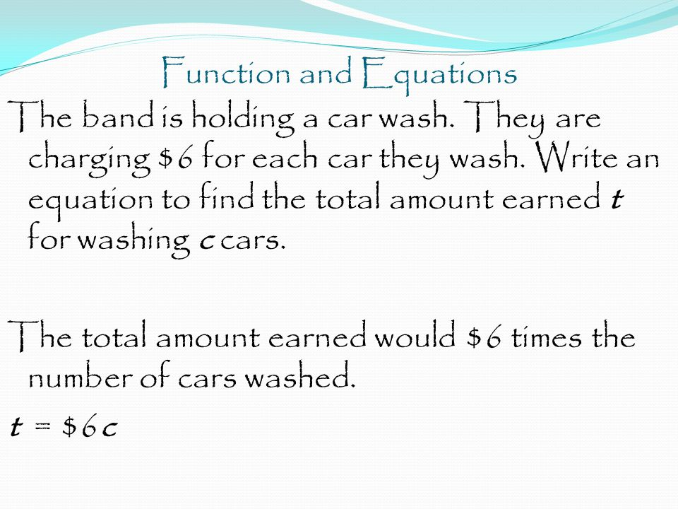 Function and Equations The band is holding a car wash. They are charging $6 for each car they wash. Write an equation to find the total amount earned