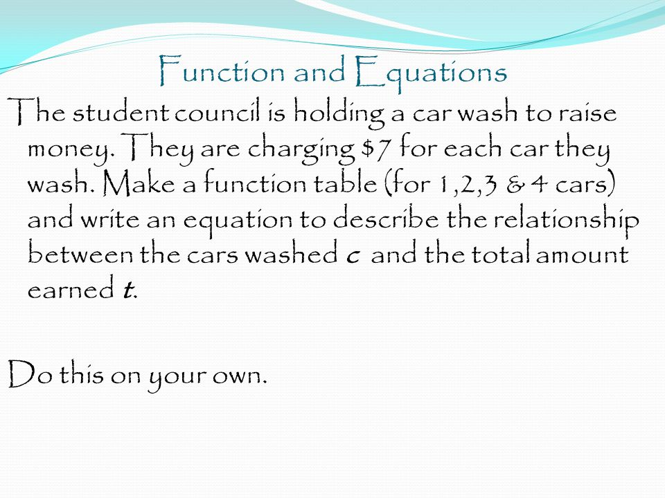 Function and Equations The student council is holding a car wash to raise money. They are charging $7 for each car they wash. Make a function table (f