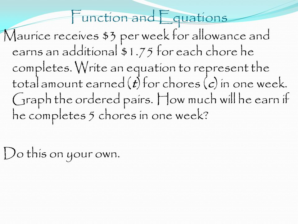 Function and Equations Maurice receives $3 per week for allowance and earns an additional $1.75 for each chore he completes. Write an equation to repr