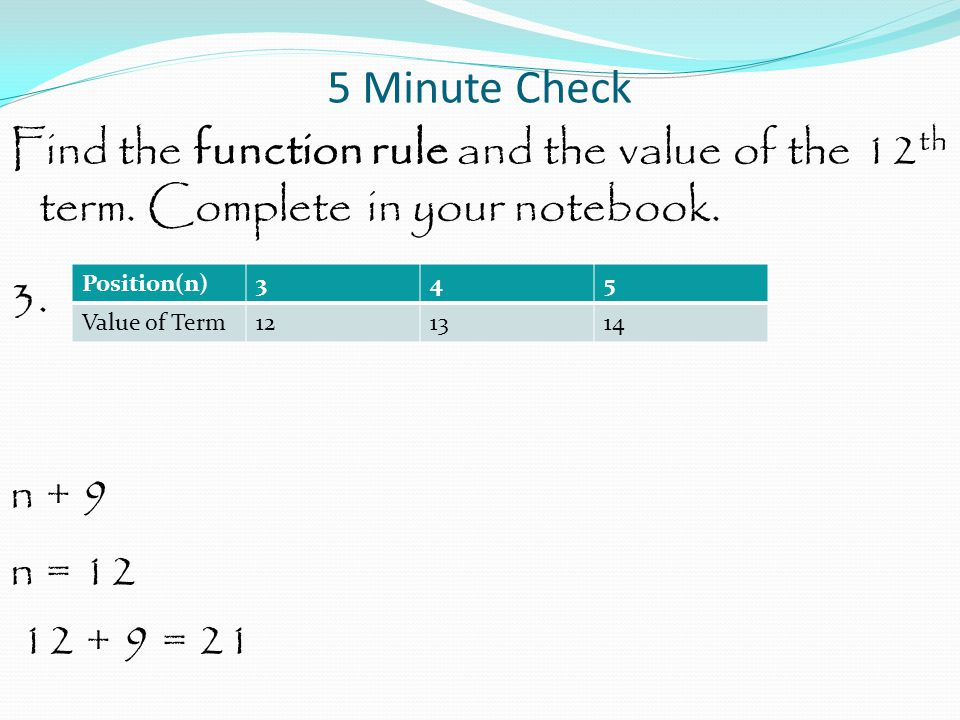 5 Minute Check Find the function rule and the value of the 12 th term. Complete in your notebook. 3. n + 9 n = 12 12 + 9 = 21 Position(n)345 Value of