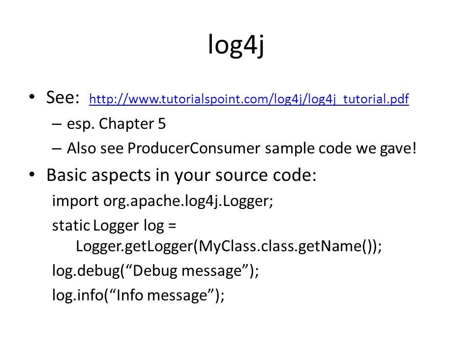 log4j See: http://www.tutorialspoint.com/log4j/log4j_tutorial.pdf http://www.tutorialspoint.com/log4j/log4j_tutorial.pdf – esp.