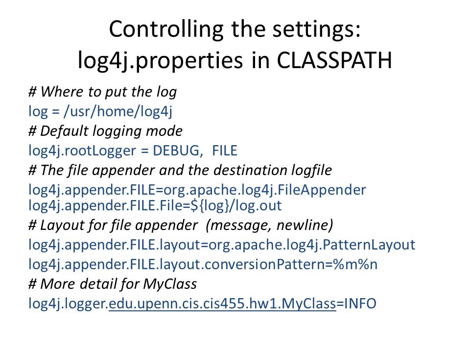 Controlling the settings: log4j.properties in CLASSPATH # Where to put the log log = /usr/home/log4j # Default logging mode log4j.rootLogger = DEBUG, FILE # The file appender and the destination logfile log4j.appender.FILE=org.apache.log4j.FileAppender log4j.appender.FILE.File=${log}/log.out # Layout for file appender (message, newline) log4j.appender.FILE.layout=org.apache.log4j.PatternLayout log4j.appender.FILE.layout.conversionPattern=%m%n # More detail for MyClass log4j.logger.edu.upenn.cis.cis455.hw1.MyClass=INFO
