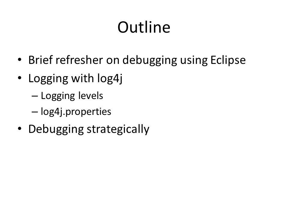 Outline Brief refresher on debugging using Eclipse Logging with log4j – Logging levels – log4j.properties Debugging strategically